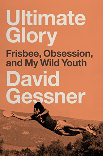 Ultimate Glory: Frisbee, Obsession, and My Wild