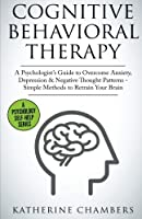 Cognitive Behavioral Therapy: A Psychologist's Guide to Overcome Anxiety, Depression & Negative Thought Patterns - Simple Methods to Retrain Your Brain (Psychology Self-Help) (Volume 5)