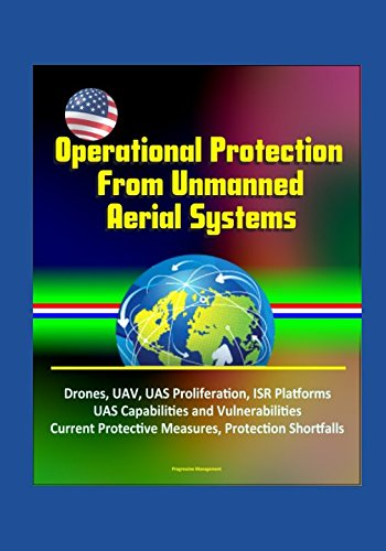 Operational Protection From Unmanned Aerial Systems - Drones, UAV, UAS Proliferation, ISR Platforms, UAS Capabilities and Vulnerabilities, Current Protective Measures, Protection Shortfalls pdf epub