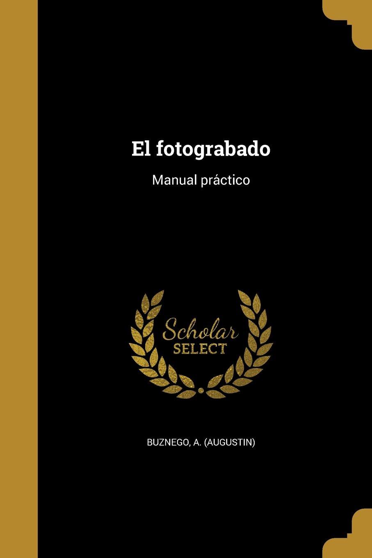 El Fotograbado: Manual Pra Ctico (Spanish Edition): A (Augustin) Buznego:  9781363127320: Amazon.com: Books