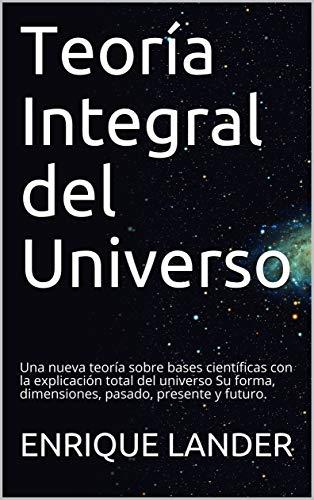 Teoría Integral del Universo: Una nueva teoría sobre bases científicas con la explicación total del universo        Su forma, dimensiones, pasado, presente y futuro. por ENRIQUE LANDER