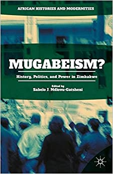 Mugabeism?: History, Politics, and Power in Zimbabwe (African Histories and Modernities)