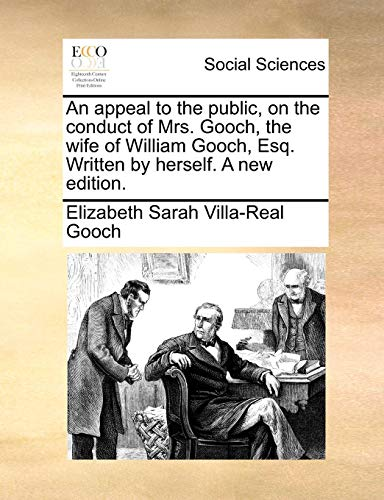 An appeal to the public, on the conduct of Mrs. Gooch, the wife of William Gooch, Esq. Written by herself. A new edition. Elizabeth Sarah Villa-Real Gooch