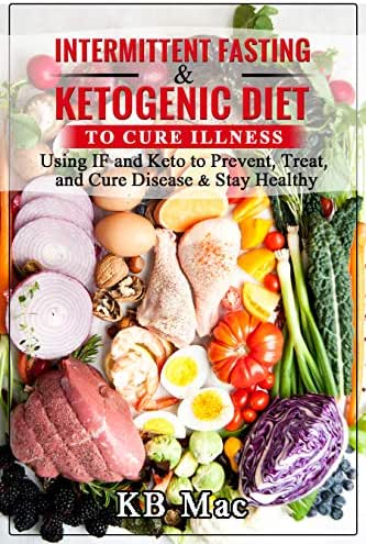 Intermittent Fasting and Ketogenic Diet to Cure Illness: Using IF and Keto to Prevent, Treat, and Cure Disease & Stay Healthy