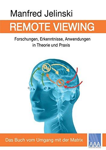Remote Viewing: Forschungen, Erkenntnisse, Anwendungen in Theorie und Praxis
