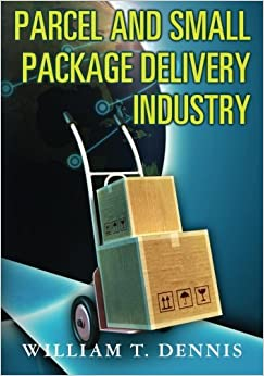 Parcel and Small Package Delivery Industry by William T. Dennis (2011-12-01)