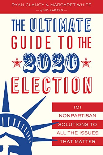 The Ultimate Guide to the 2020 Election: 101 Nonpartisan Solutions to All the Issues that Matter by [Clancy, Ryan, White, Margaret]