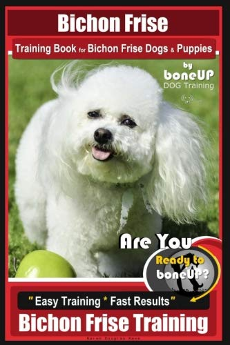 Bichon Frise Training Book for Bichon Frise Dogs & Puppies By BoneUP DOG Trainin: Are You Ready to Bone Up?  Easy Training * Fast Results Bichon Frise Training (Bichon Frise Bone)