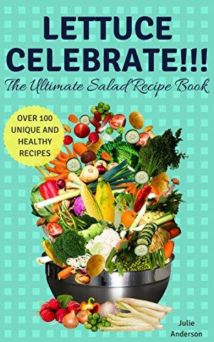 Lettuce Celebrate The Ultimate Salad Recipe Book Over 100 Healthy And Unique Delicious Recipes