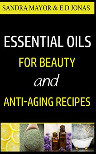 ESSENTIAL OILS FOR BEAUTY and ANTI-AGING RECIPES: Essential Oils For Skincare, Hair-care, Detox Bath, and How to Eliminate Wrinkles, Age Spots, ... Stretch-Marks in Less Than 21 Days (Volume) (Detox Bath Book)