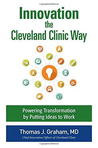 Innovation The Cleveland Clinic Way  Transforming Healthcare By Putting Ideas To Work