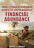 Three Straightforward Steps To Outrageous Financial Abundance: Personal Finance: Wealth Creation: How To Make Money: Financial Independence and Freedom (Finance Made Easy Book 1)