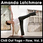 Chill Out Yoga - Flow: Vol. 3: To Energise and Bring Balance - Intermediate or Advanced Level | Amanda Latchmore