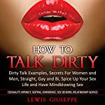 How to Talk Dirty : Dirty Talk Examples, Secrets for Women and Men, Straight, Gay and Bi, Spice Up Your Sex Life and Have Mindblowing Sex: Great Sex Book, Series 1 | Luis Giuseppe