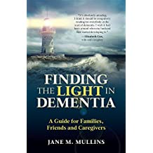 Finding the Light in Dementia:: A Guide for Families, Friends and Caregivers