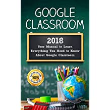 Google Classroom: 2018 User Manual to Learn Everything You Need to Know About Google Classroom (Google Classroom guide with tips and tricks Book 1)