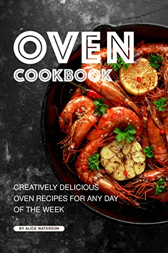 Oven Cookbook: Creatively Delicious Oven Recipes for Any Day of the Week by Alice Waterson