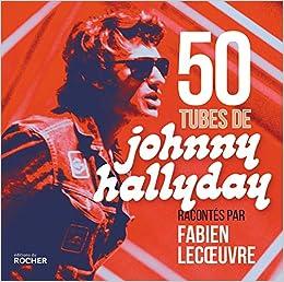 50 Tubes De Johnny Hallyday Racontes Par Fabien Lecoeuvre