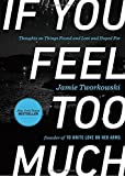 if you feel too much thoughts on things found and lost and hoped for by jamie tworkowski 2015 05 26