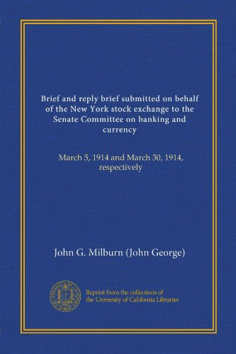 Brief and reply brief submitted on behalf of the New York stock exchange to the Senate Committee on banking and currency: March 5, 1914 and March 30, 1914, respectively