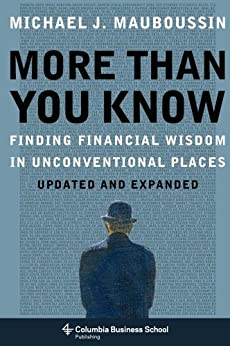 More Than You Know: Finding Financial Wisdom in Unconventional Places (Updated and Expanded) (Columbia Business School Publishing) by [Mauboussin, Michael]