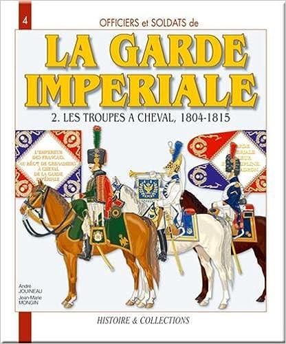 Officiers et soldats de la Garde impériale (1804-1815) : Tome 2, Les troupes à cheval pdf