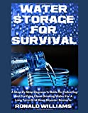 Water Storage For Survival: A Step-By-Step Beginner's Guide On Collecting and Purifying Clean Drinking Water For A Long Term Grid Down Disaster Scenario