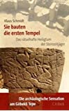Sie bauten die ersten Tempel: Das rätselhafte Heiligtum der Steinzeitjäger. Die archäologische Entdeckung am Göbekli Tepe