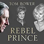 Rebel Prince: The Power, Passion and Defiance of Prince Charles | Tom Bower