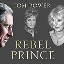 Rebel Prince: The Power, Passion and Defiance of Prince Charles Audiobook by Tom Bower Narrated by Peter Noble
