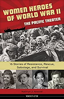 Women Heroes of World War II—the Pacific Theater: 15 Stories of Resistance, Rescue, Sabotage, and Survival (Women of Action) by [Atwood, Kathryn]