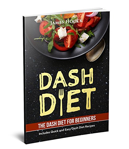 Dash Diet: Dash Diet Cookbook for Weight Loss: Includes Easy to Cook Dash Diet Recipes for Healthy Living! by James Houck