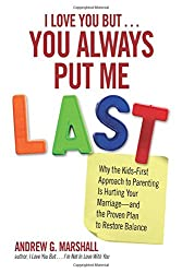 I Love You But You Always Put Me Last: Why the Kids-First Approach to Parenting Is Hurting Your Marriage--and the Proven Plan to Restore Balance