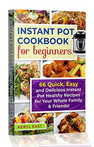 Instant Pot Cookbook for Beginners: 66 Quick, Easy and Delicious Instant Pot Healthy Recipes for Your Whole Family & Friends! by Neryl East