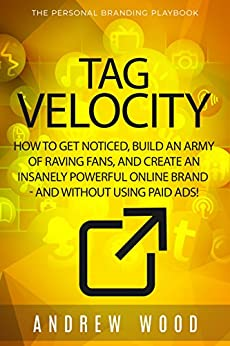 TAG VELOCITY: How To Get Noticed, Build an Army of Raving Fans, and Create an Insanely Powerful Online Brand - and without using paid ads! by [Wood, Andrew]