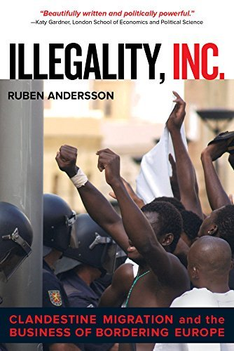 By Ruben Andersson Illegality, Inc.: Clandestine Migration and the Business of Bordering Europe (California Series in P (1st Edition)