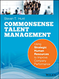 Common Sense Talent Management: Using Strategic Human Resources to Improve Company Performance