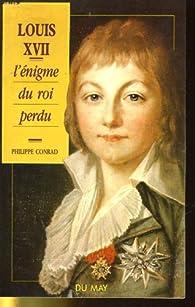 Louis XVII : L'Enigme du roi perdu par Philippe Conrad
