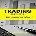 Trading: 4 Books in 1: A Beginner's Guide to Trading Stock, Options, Forex & Day Trading Audiobook by FinTech Publishing Narrated by Michael Hatak
