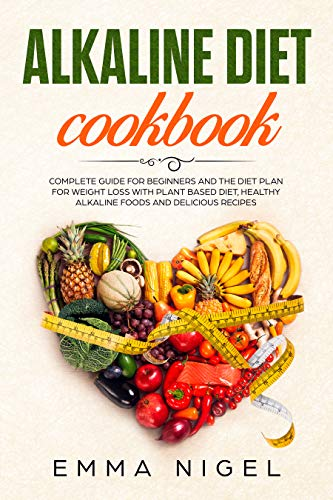 Alkaline Diet Cookbook: Complete guide for beginners and the diet plan for weight loss with plant based diet, healthy alkaline foods and delicious recipes by Emma Nigel