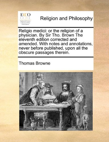 Read Online Religio medici: or the religion of a physician. By Sir Tho. Brown  The eleventh edition corrected and amended. With notes and annotations, never ... upon all the obscure passages therein. pdf epub