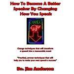 How to Become a Better Speaker by Changing How You Speak: Change Techniques That Will Transform a Speech into a Memorable Event | Jim Anderson