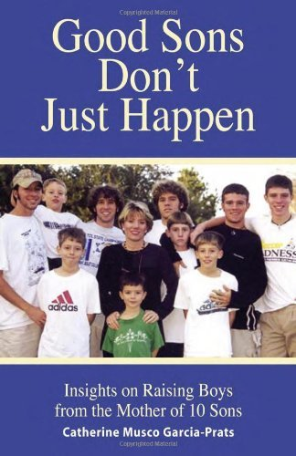 Good Sons Don't Just Happen: Insights on Raising Boys from a Mother of 10 Sons [Paperback] [2009] (Author) Catherine Musco Garcia-Prats pdf