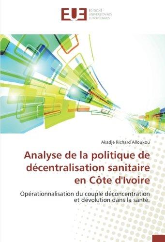 Analyse de la politique de décentralisation sanitaire en Côte dIvoire: Opérationnalisation du couple déconcentration et dévolution dans la santé. (French Edition)