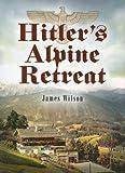 Hitler's Alpine Retreat, James Wilson, 1844155056