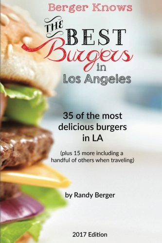The Best Burgers in LA: 35 of the most delicious burgers in LA (Berger Knows) (Volume 1) by Randy Berger