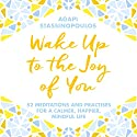 Wake Up to the Joy of You: 52 Meditations and Practices for a Calmer, Happier, More Mindful Life Audiobook by Agapi Stassinopoulos Narrated by Agapi Stassinopoulos