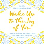Wake Up to the Joy of You: 52 Meditations and Practices for a Calmer, Happier, More Mindful Life | Agapi Stassinopoulos