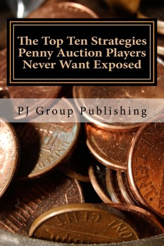 The Top Ten Strategies Penny Auction Players Never Want Exposed: The Tell-All on Penny Auctions and The Hidden Truths About Them
