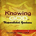 Knowing the God of Unparalled Goodness Audiobook by Zacharias Tanee Fomum Narrated by Gregory Allen Siders